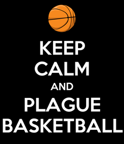 Poster: KEEP CALM AND PLAGUE BASKETBALL