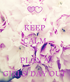 Poster: KEEP CALM AND PLAN A GIRLS' DAY OUT