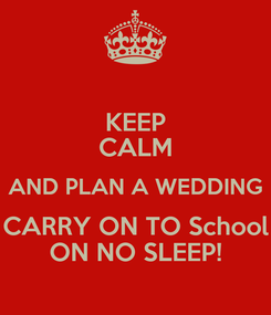 Poster: KEEP CALM AND PLAN A WEDDING CARRY ON TO School ON NO SLEEP!