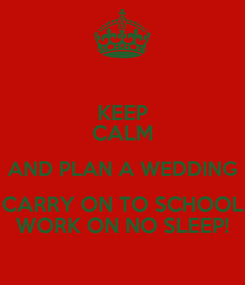 Poster: KEEP CALM AND PLAN A WEDDING CARRY ON TO SCHOOL WORK ON NO SLEEP!
