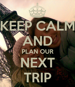 Poster: KEEP CALM AND PLAN OUR NEXT TRIP
