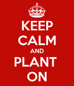 Poster: KEEP CALM AND PLANT  ON
