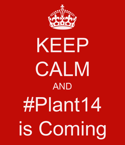 Poster: KEEP CALM AND #Plant14 is Coming