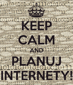 Poster: KEEP CALM AND PLANUJ INTERNETY!