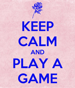 Poster: KEEP CALM AND PLAY A GAME