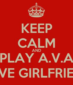 Poster: KEEP CALM AND PLAY A.V.A LOVE GIRLFRIEND