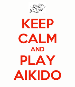 Poster: KEEP CALM AND PLAY AIKIDO
