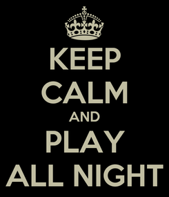 Poster: KEEP CALM AND PLAY ALL NIGHT