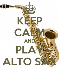 Poster: KEEP CALM AND PLAY ALTO SAX