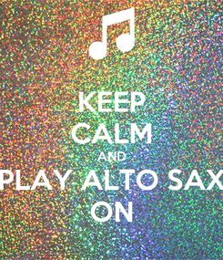 Poster: KEEP CALM AND PLAY ALTO SAX ON
