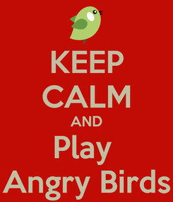 Poster: KEEP CALM AND Play  Angry Birds
