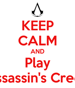 Poster: KEEP CALM AND Play Assassin's Creed