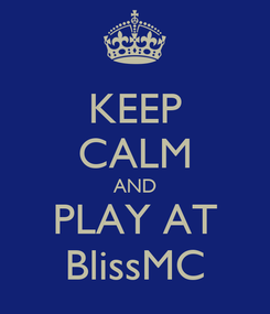 Poster: KEEP CALM AND PLAY AT BlissMC