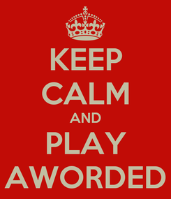 Poster: KEEP CALM AND PLAY AWORDED