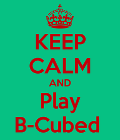 Poster: KEEP CALM AND Play B-Cubed