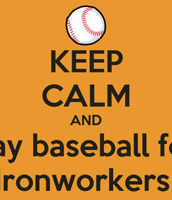 Poster: KEEP CALM AND Play baseball for  Ironworkers