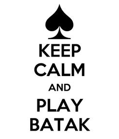 Poster: KEEP CALM AND PLAY BATAK