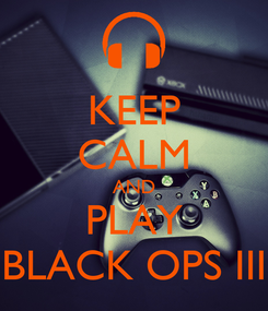 Poster: KEEP CALM AND PLAY BLACK OPS III