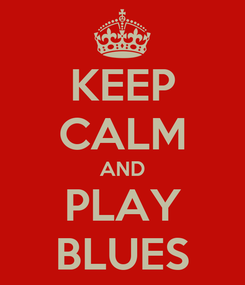 Poster: KEEP CALM AND PLAY BLUES
