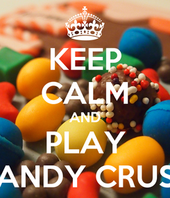 Poster: KEEP CALM AND PLAY CANDY CRUSH