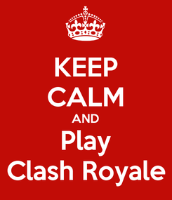 Poster: KEEP CALM AND Play Clash Royale