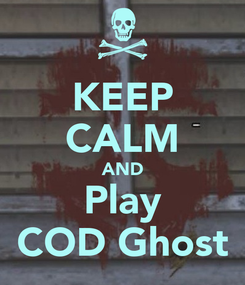 Poster: KEEP CALM AND Play COD Ghost