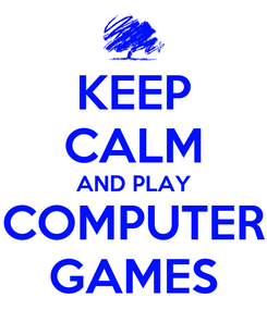 Poster: KEEP CALM AND PLAY COMPUTER GAMES