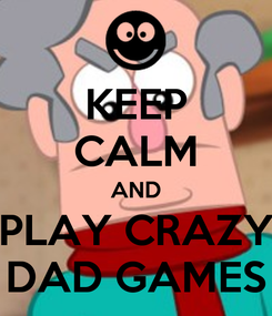 Poster: KEEP CALM AND PLAY CRAZY DAD GAMES