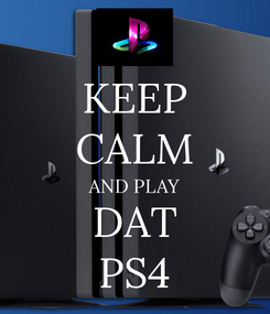 Poster: KEEP CALM AND PLAY DAT PS4