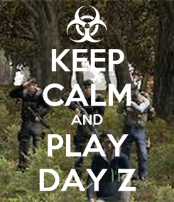 Poster: KEEP CALM AND PLAY DAY Z