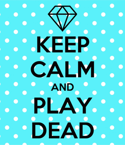 Poster: KEEP CALM AND PLAY DEAD