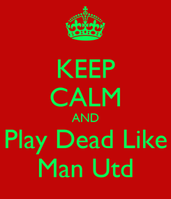 Poster: KEEP CALM AND Play Dead Like Man Utd