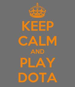 Poster: KEEP CALM AND PLAY DOTA