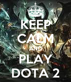 Poster: KEEP CALM AND PLAY DOTA 2
