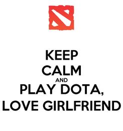 Poster: KEEP CALM AND PLAY DOTA, LOVE GIRLFRIEND