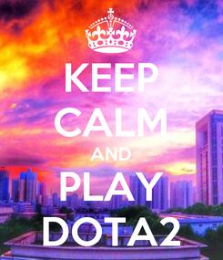 Poster: KEEP CALM AND PLAY DOTA2