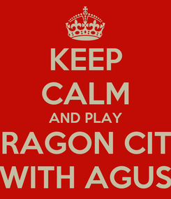 Poster: KEEP CALM AND PLAY DRAGON CITY WITH AGUS