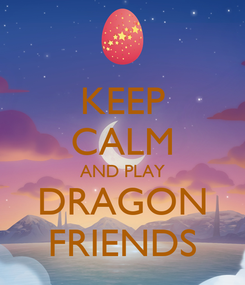 Poster: KEEP CALM AND PLAY DRAGON FRIENDS
