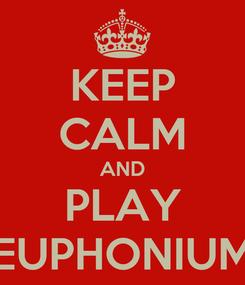 Poster: KEEP CALM AND PLAY EUPHONIUM