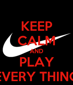 Poster: KEEP CALM AND PLAY EVERY THING