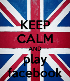 Poster: KEEP CALM AND play facebook