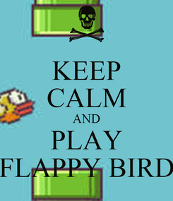 Poster: KEEP CALM AND PLAY FLAPPY BIRD