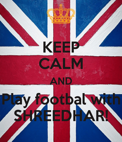 Poster: KEEP CALM AND Play footbal with SHREEDHAR!