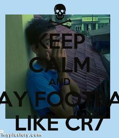 Poster: KEEP CALM AND PLAY FOOTBALL LIKE CR7