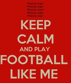 Poster: KEEP CALM AND PLAY  FOOTBALL  LIKE ME