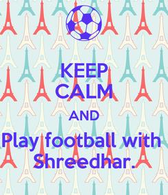 Poster: KEEP CALM AND Play football with  Shreedhar.