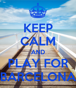 Poster: KEEP CALM AND PLAY FOR BARCELONA