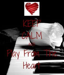 Poster: KEEP CALM AND Play From The Heart