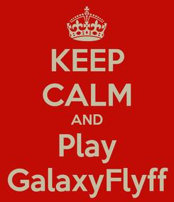 Poster: KEEP CALM AND Play GalaxyFlyff