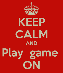 Poster: KEEP CALM AND Play  game  ON
